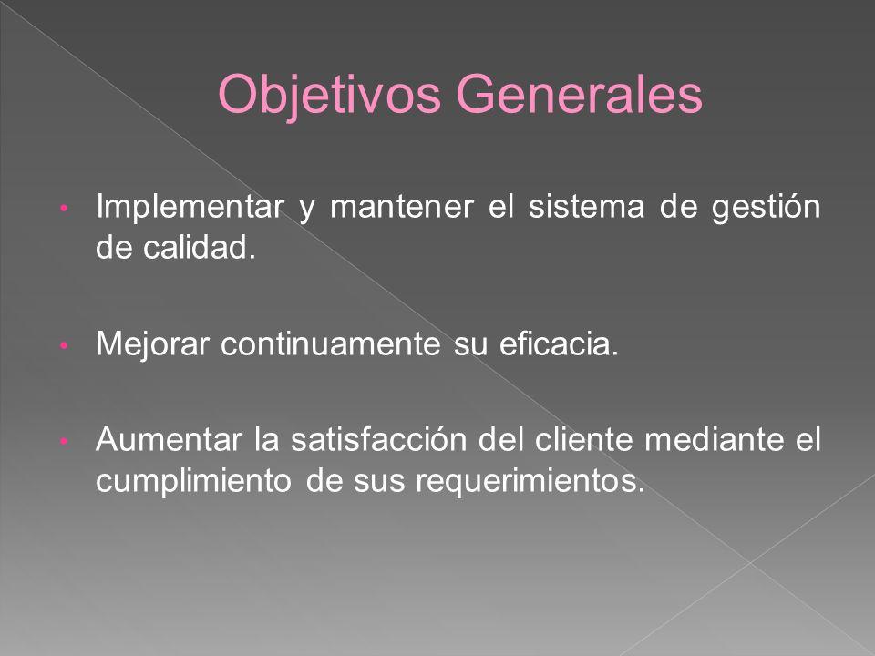 Objetivos Generales Implementar y mantener el sistema de gestión de calidad. Mejorar continuamente su eficacia. Aumentar la satisfacción del cliente m