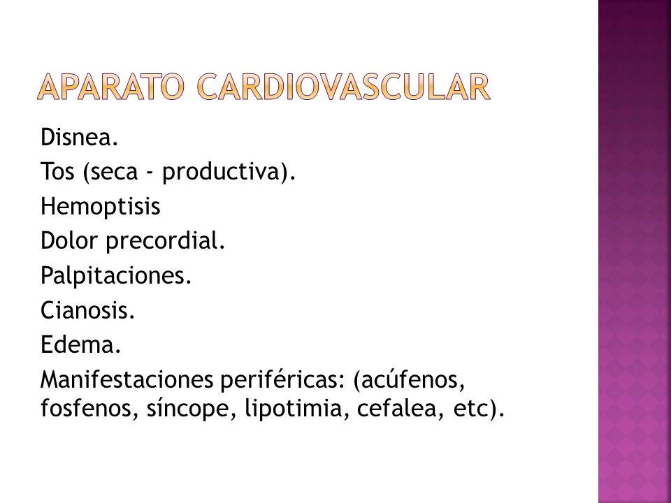 Disnea. Tos (seca - productiva). Hemoptisis Dolor precordial. Palpitaciones. Cianosis. Edema. Manifestaciones periféricas: (acúfenos, fosfenos, síncop