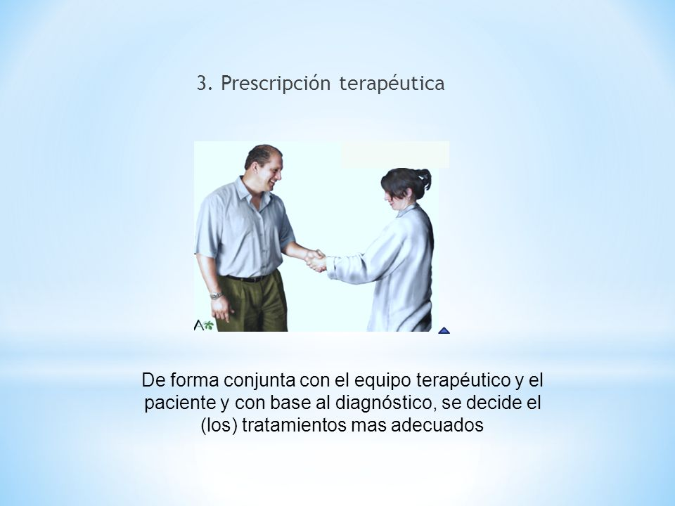 3. Prescripción terapéutica De forma conjunta con el equipo terapéutico y el paciente y con base al diagnóstico, se decide el (los) tratamientos mas a