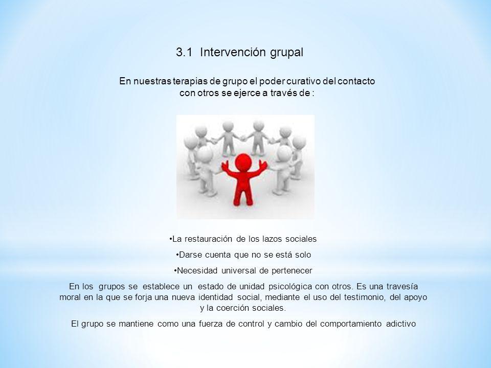3.1 Intervención grupal En nuestras terapias de grupo el poder curativo del contacto con otros se ejerce a través de : La restauración de los lazos so