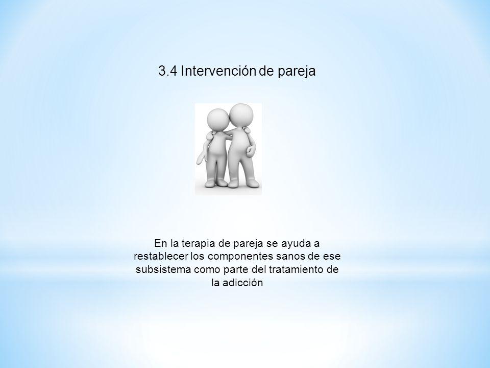 3.4 Intervención de pareja En la terapia de pareja se ayuda a restablecer los componentes sanos de ese subsistema como parte del tratamiento de la adi