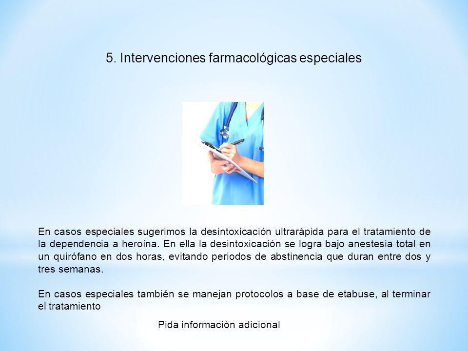 5. Intervenciones farmacológicas especiales En casos especiales sugerimos la desintoxicación ultrarápida para el tratamiento de la dependencia a heroí