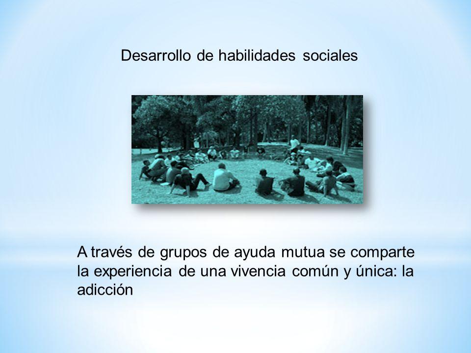 Desarrollo de habilidades sociales A través de grupos de ayuda mutua se comparte la experiencia de una vivencia común y única: la adicción