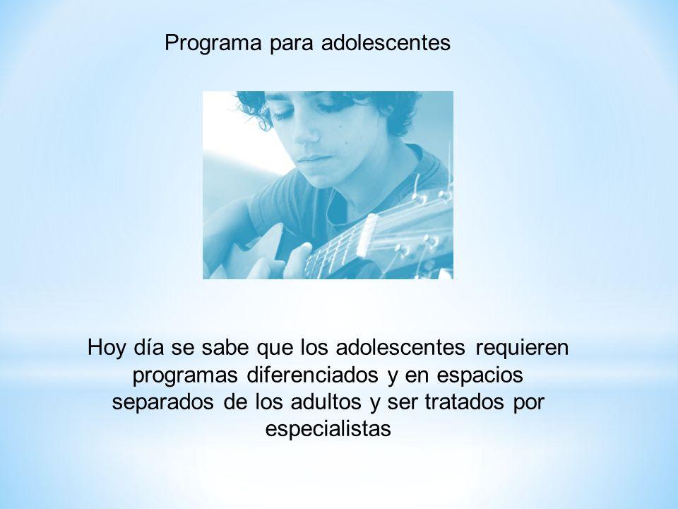Hoy día se sabe que los adolescentes requieren programas diferenciados y en espacios separados de los adultos y ser tratados por especialistas Program