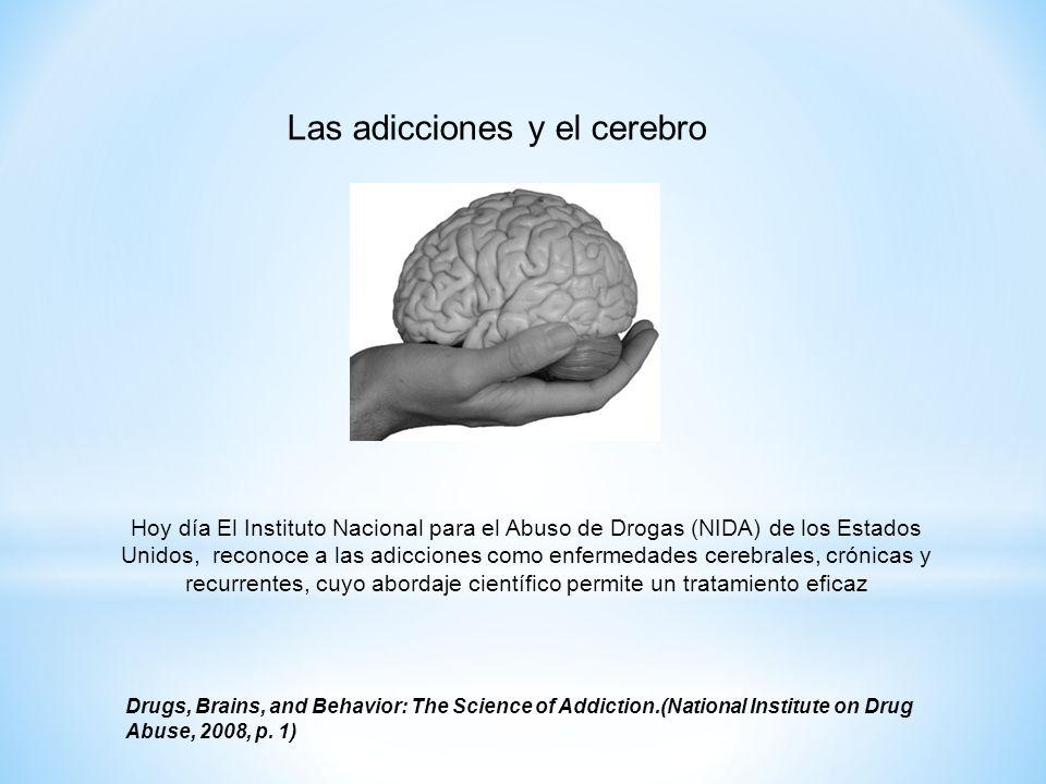 Hoy día El Instituto Nacional para el Abuso de Drogas (NIDA) de los Estados Unidos, reconoce a las adicciones como enfermedades cerebrales, crónicas y recurrentes, cuyo abordaje científico permite un tratamiento eficaz Drugs, Brains, and Behavior: The Science of Addiction.(National Institute on Drug Abuse, 2008, p.