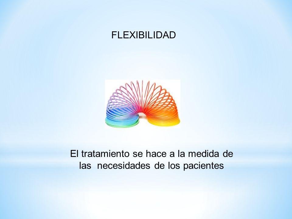 FLEXIBILIDAD El tratamiento se hace a la medida de las necesidades de los pacientes