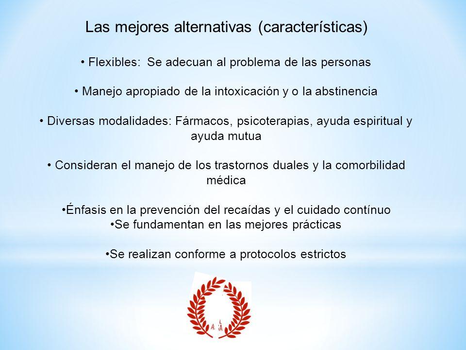 Las mejores alternativas (características) Flexibles: Se adecuan al problema de las personas Manejo apropiado de la intoxicación y o la abstinencia Di