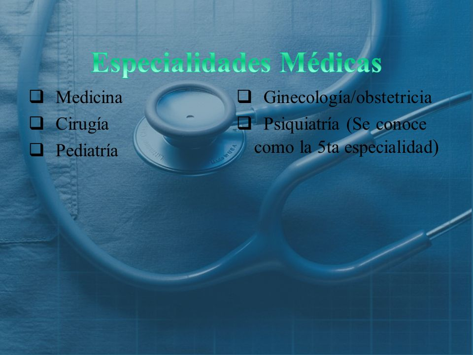 Medicina Cirugía Pediatría Ginecología/obstetricia Psiquiatría (Se conoce como la 5ta especialidad )