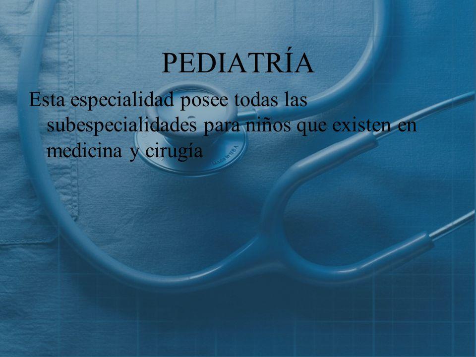 PEDIATRÍA Esta especialidad posee todas las subespecialidades para niños que existen en medicina y cirugía