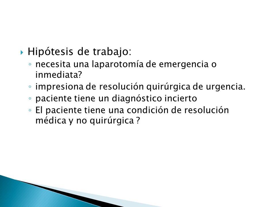 Hipótesis de trabajo: necesita una laparotomía de emergencia o inmediata? impresiona de resolución quirúrgica de urgencia. paciente tiene un diagnósti