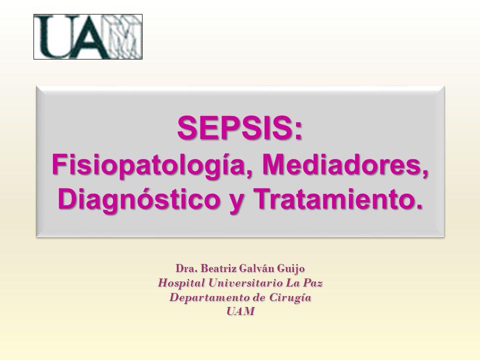 SEPSIS: Fisiopatología, Mediadores, Diagnóstico y Tratamiento. Dra. Beatriz Galván Guijo Hospital Universitario La Paz Departamento de Cirugía UAM