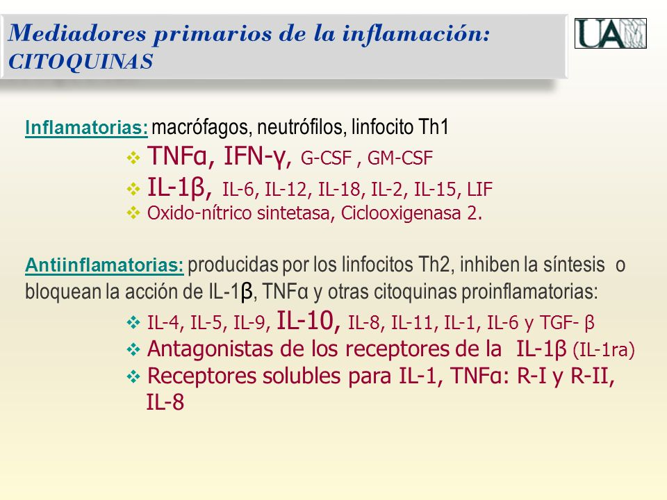 Mediadores primarios de la inflamación: CITOQUINAS Inflamatorias: macrófagos, neutrófilos, linfocito Th1 TNFα, IFN-γ, G-CSF, GM-CSF IL-1β, IL-6, IL-12, IL-18, IL-2, IL-15, LIF Oxido-nítrico sintetasa, Ciclooxigenasa 2.