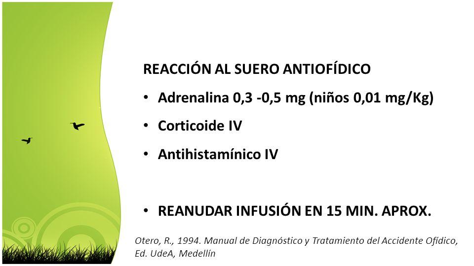 REACCIÓN AL SUERO ANTIOFÍDICO Adrenalina 0,3 -0,5 mg (niños 0,01 mg/Kg) Corticoide IV Antihistamínico IV REANUDAR INFUSIÓN EN 15 MIN. APROX. Otero, R.