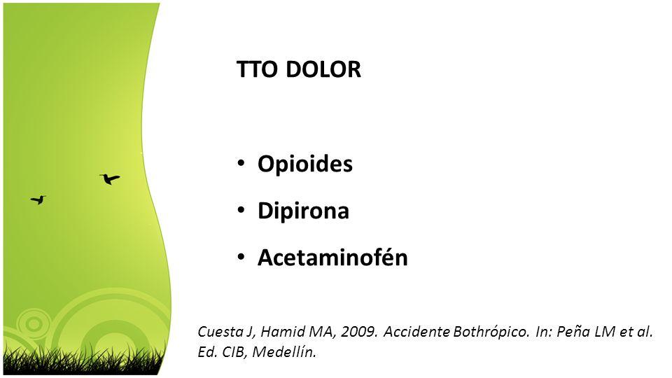 TTO DOLOR Opioides Dipirona Acetaminofén Cuesta J, Hamid MA, 2009. Accidente Bothrópico. In: Peña LM et al. Ed. CIB, Medellín.