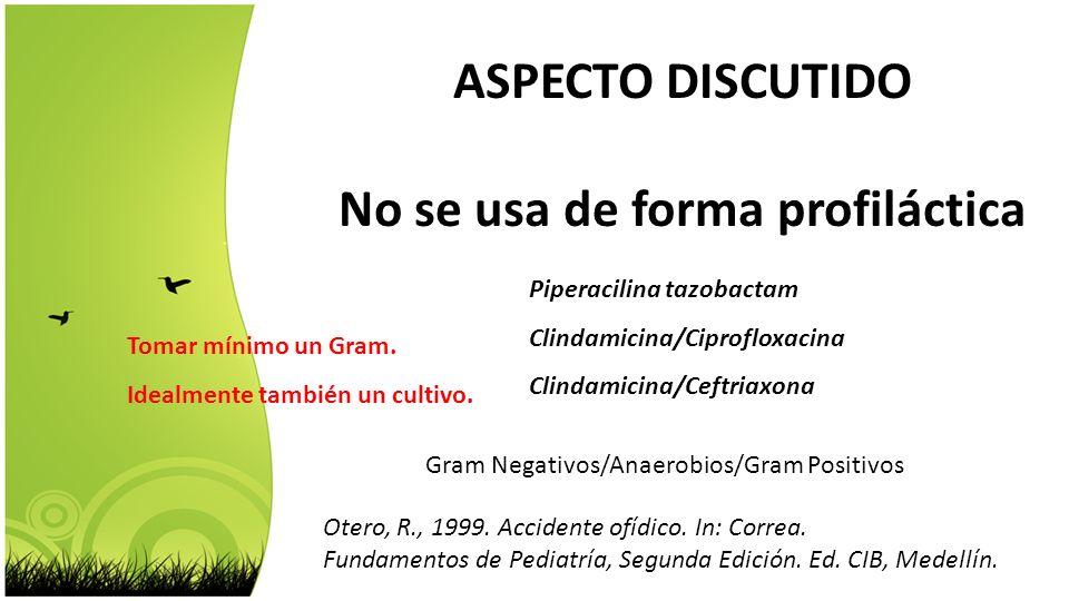 ASPECTO DISCUTIDO No se usa de forma profiláctica Piperacilina tazobactam Clindamicina/Ciprofloxacina Clindamicina/Ceftriaxona Gram Negativos/Anaerobi