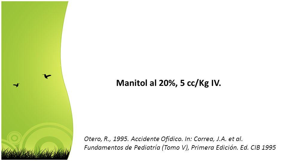 Manitol al 20%, 5 cc/Kg IV. Otero, R., 1995. Accidente Ofídico. In: Correa, J.A. et al. Fundamentos de Pediatría (Tomo V), Primera Edición. Ed. CIB 19