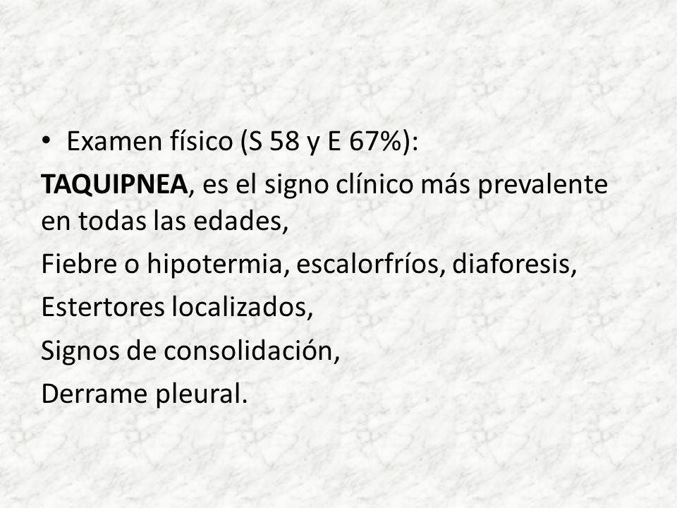 Examen físico (S 58 y E 67%): TAQUIPNEA, es el signo clínico más prevalente en todas las edades, Fiebre o hipotermia, escalorfríos, diaforesis, Estert