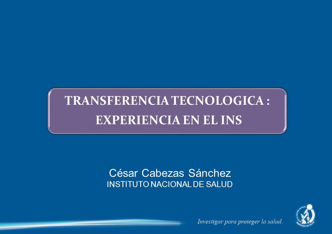 TRANSFERENCIA TECNOLOGICA : EXPERIENCIA EN EL INS César Cabezas Sánchez INSTITUTO NACIONAL DE SALUD