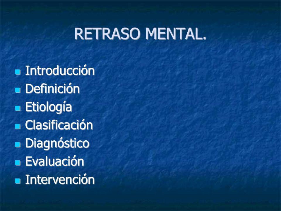 RETRASO MENTAL. Introducción Introducción Definición Definición Etiología Etiología Clasificación Clasificación Diagnóstico Diagnóstico Evaluación Eva