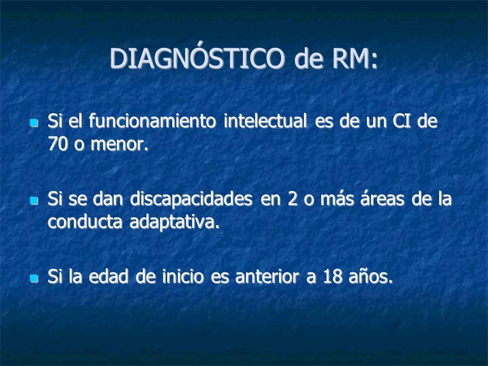 DIAGNÓSTICO de RM: Si el funcionamiento intelectual es de un CI de 70 o menor. Si el funcionamiento intelectual es de un CI de 70 o menor. Si se dan d