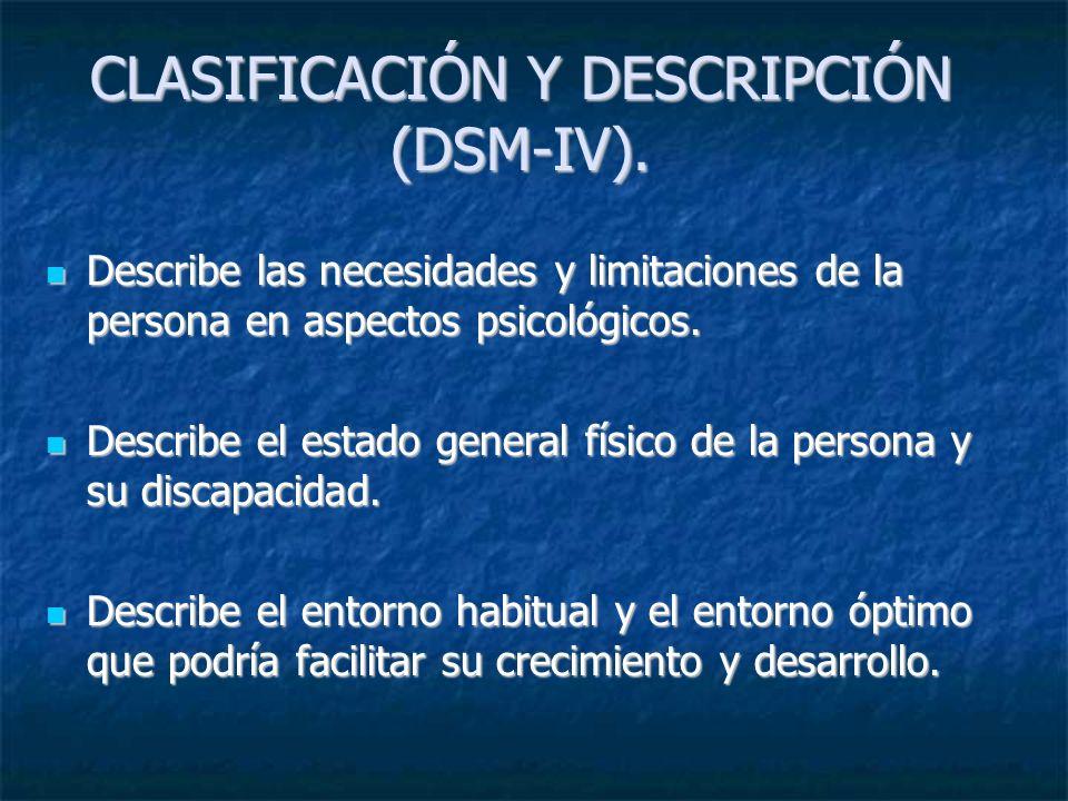 CLASIFICACIÓN Y DESCRIPCIÓN (DSM-IV). Describe las necesidades y limitaciones de la persona en aspectos psicológicos. Describe las necesidades y limit