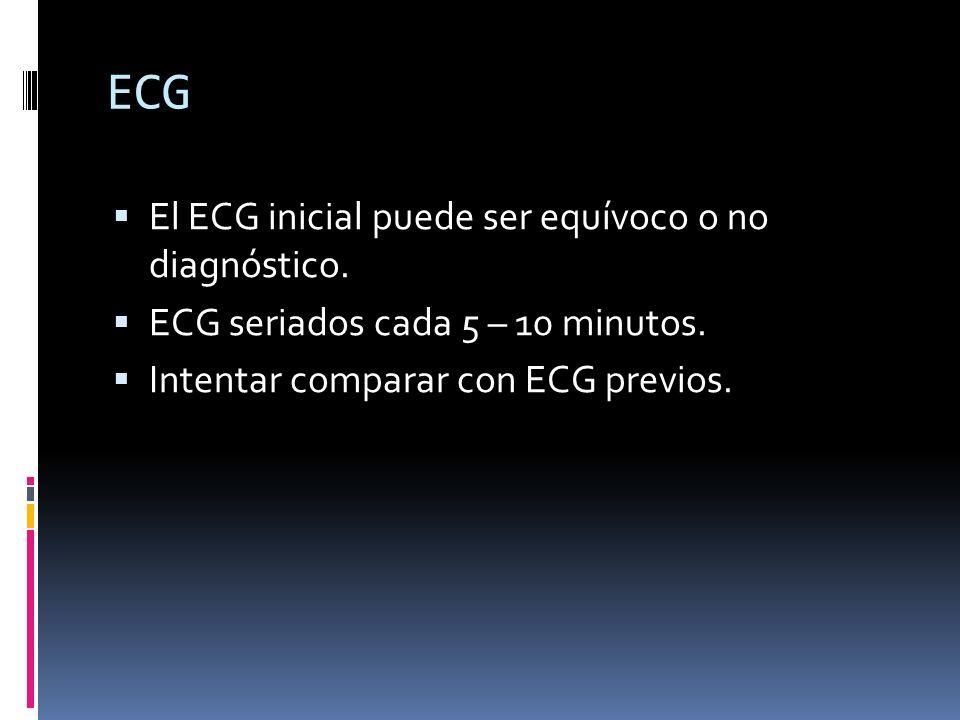 ECG El ECG inicial puede ser equívoco o no diagnóstico. ECG seriados cada 5 – 10 minutos. Intentar comparar con ECG previos.