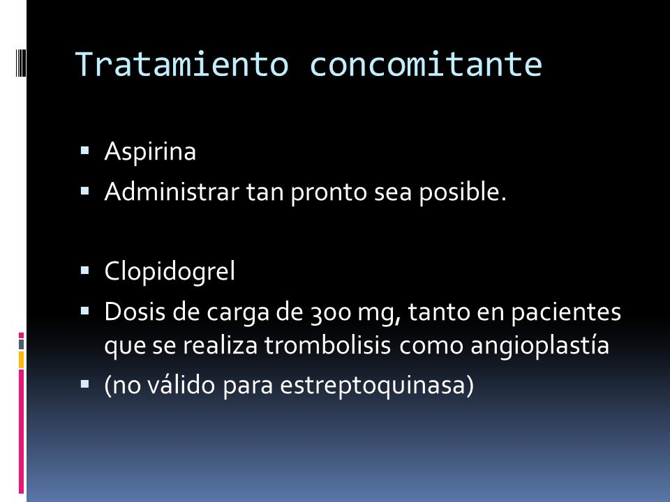 Tratamiento concomitante Aspirina Administrar tan pronto sea posible. Clopidogrel Dosis de carga de 300 mg, tanto en pacientes que se realiza tromboli
