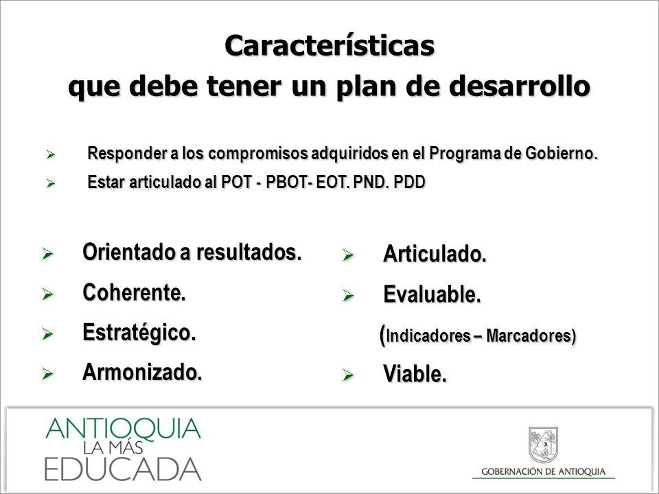 Características que debe tener un plan de desarrollo Responder a los compromisos adquiridos en el Programa de Gobierno. Responder a los compromisos ad