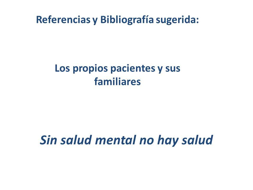 Referencias y Bibliografía sugerida: Los propios pacientes y sus familiares Sin salud mental no hay salud