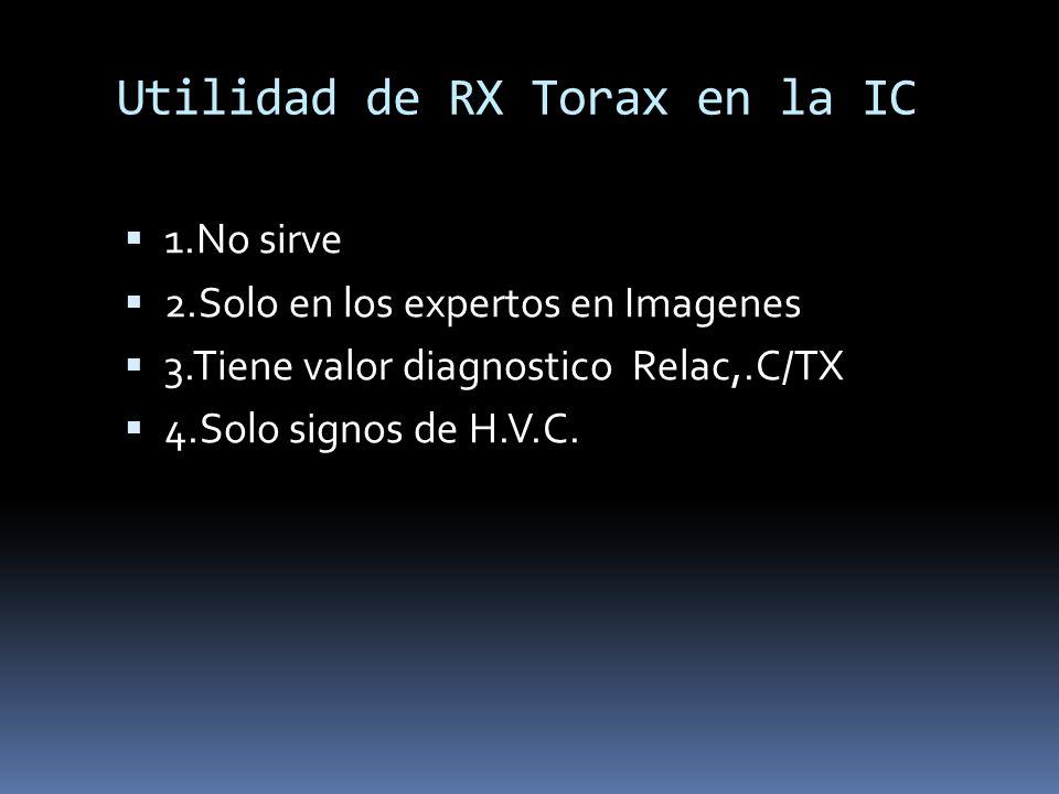 Utilidad de RX Torax en la IC 1.No sirve 2.Solo en los expertos en Imagenes 3.Tiene valor diagnostico Relac,.C/TX 4.Solo signos de H.V.C.