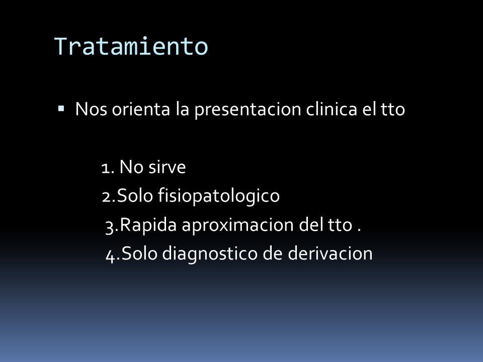 Tratamiento Nos orienta la presentacion clinica el tto 1. No sirve 2.Solo fisiopatologico 3.Rapida aproximacion del tto. 4.Solo diagnostico de derivac