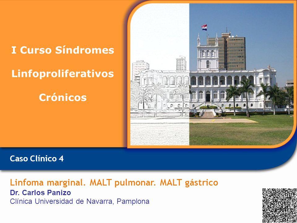Caso Clínico 4 Linfoma marginal. MALT pulmonar. MALT gástrico Dr. Carlos Panizo Clínica Universidad de Navarra, Pamplona I Curso Síndromes Linfoprolif