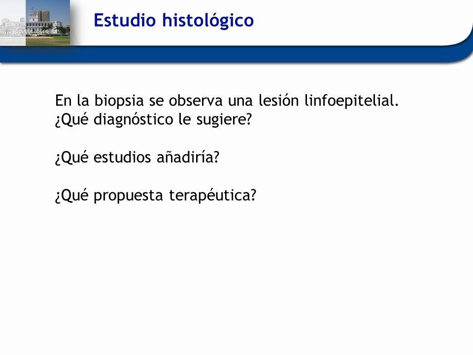 En la biopsia se observa una lesión linfoepitelial. ¿Qué diagnóstico le sugiere? ¿Qué estudios añadiría? ¿Qué propuesta terapéutica?