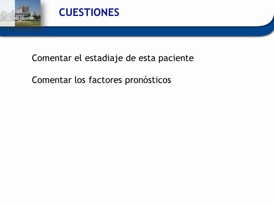 CUESTIONES Comentar el estadiaje de esta paciente Comentar los factores pronósticos
