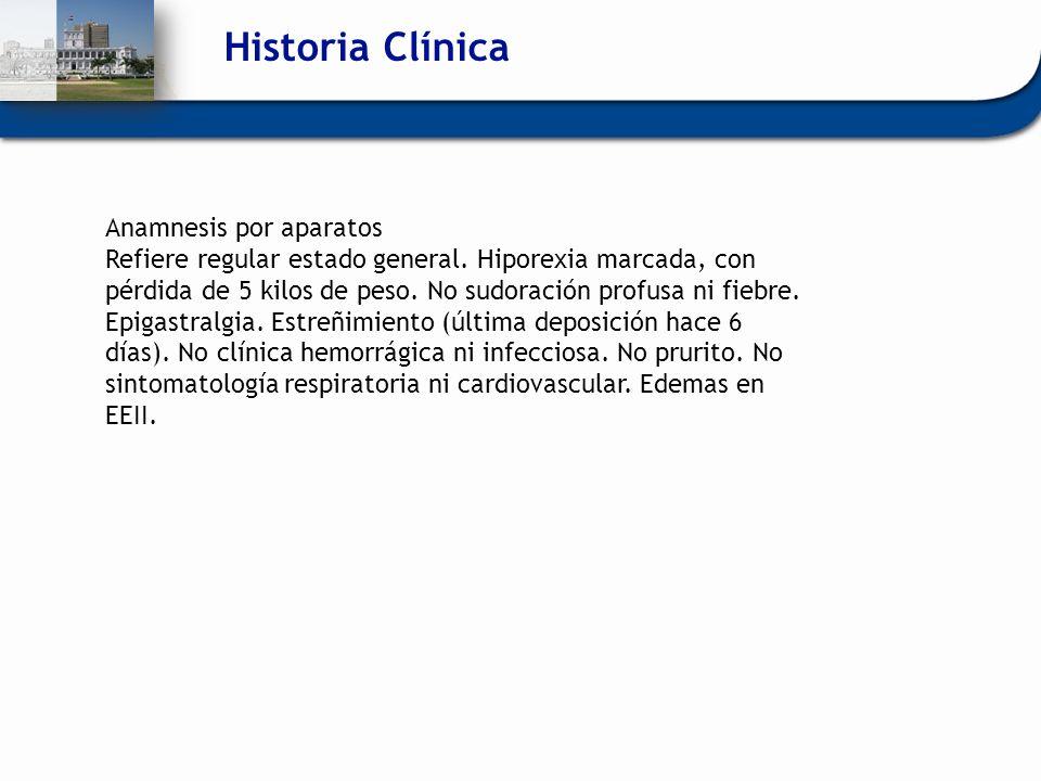 Historia Clínica Anamnesis por aparatos Refiere regular estado general. Hiporexia marcada, con pérdida de 5 kilos de peso. No sudoración profusa ni fi