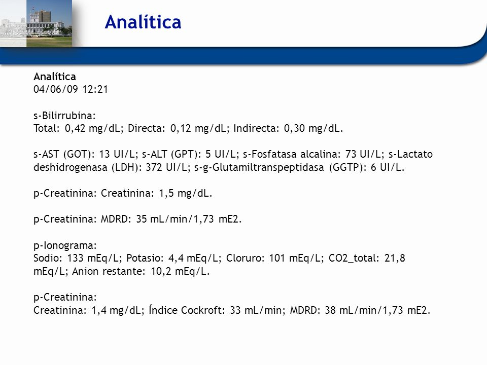 Analítica 04/06/09 12:21 s-Bilirrubina: Total: 0,42 mg/dL; Directa: 0,12 mg/dL; Indirecta: 0,30 mg/dL. s-AST (GOT): 13 UI/L; s-ALT (GPT): 5 UI/L; s-Fo