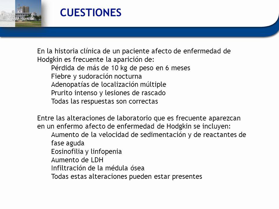 CUESTIONES En la historia clínica de un paciente afecto de enfermedad de Hodgkin es frecuente la aparición de: Pérdida de más de 10 kg de peso en 6 me