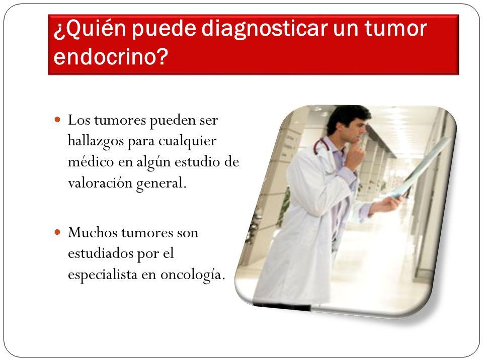 ¿Quién puede diagnosticar un tumor endocrino? Los tumores pueden ser hallazgos para cualquier médico en algún estudio de valoración general. Muchos tu