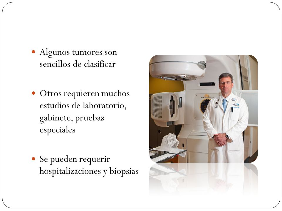 Algunos tumores son sencillos de clasificar Otros requieren muchos estudios de laboratorio, gabinete, pruebas especiales Se pueden requerir hospitaliz