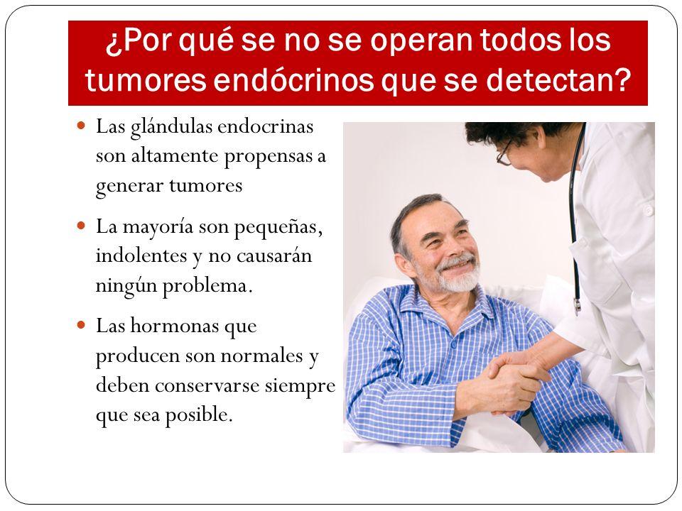 ¿Por qué se no se operan todos los tumores endócrinos que se detectan? Las glándulas endocrinas son altamente propensas a generar tumores La mayoría s