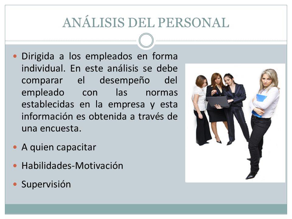 ANÁLISIS DEL PERSONAL Dirigida a los empleados en forma individual. En este análisis se debe comparar el desempeño del empleado con las normas estable