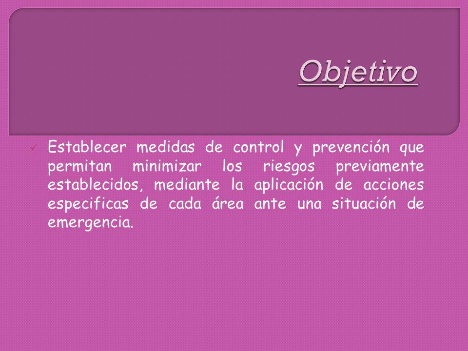 Establecer medidas de control y prevención que permitan minimizar los riesgos previamente establecidos, mediante la aplicación de acciones especificas de cada área ante una situación de emergencia.