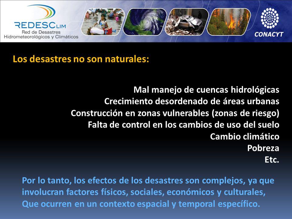 Los desastres no son naturales: Mal manejo de cuencas hidrológicas Crecimiento desordenado de áreas urbanas Construcción en zonas vulnerables (zonas d
