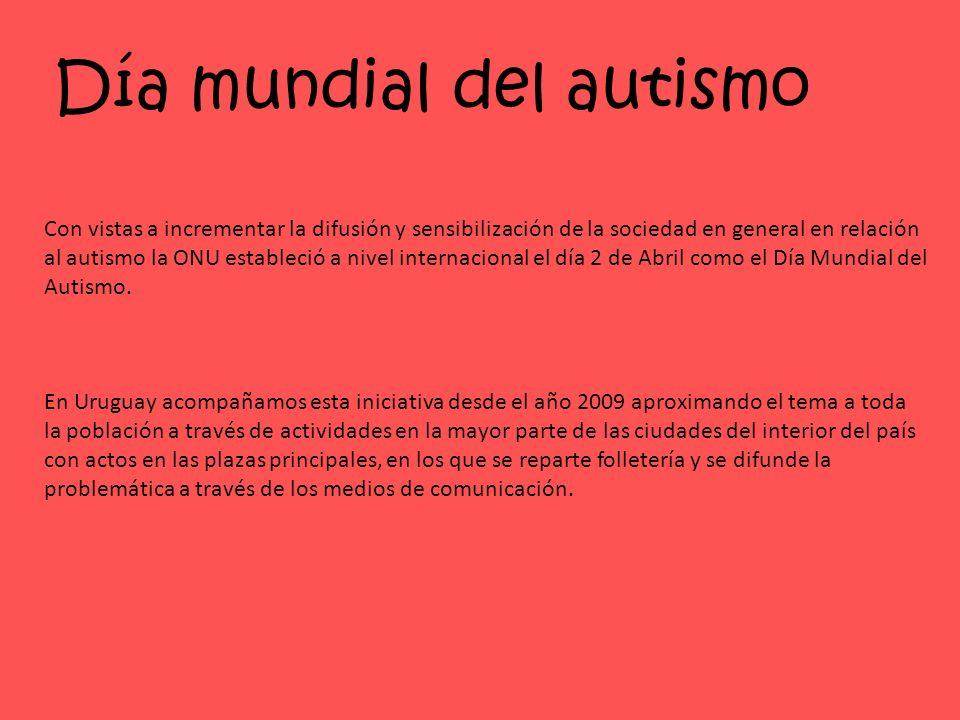 Día mundial del autismo Con vistas a incrementar la difusión y sensibilización de la sociedad en general en relación al autismo la ONU estableció a nivel internacional el día 2 de Abril como el Día Mundial del Autismo.