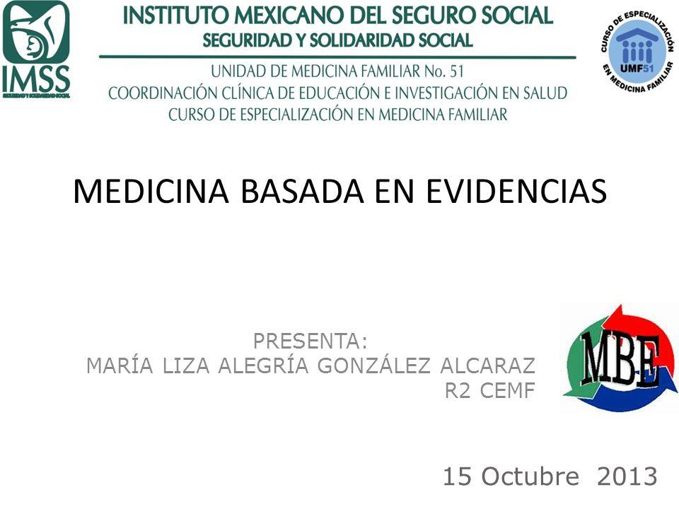 MEDICINA BASADA EN EVIDENCIAS PRESENTA: MARÍA LIZA ALEGRÍA GONZÁLEZ ALCARAZ R2 CEMF 15 Octubre 2013