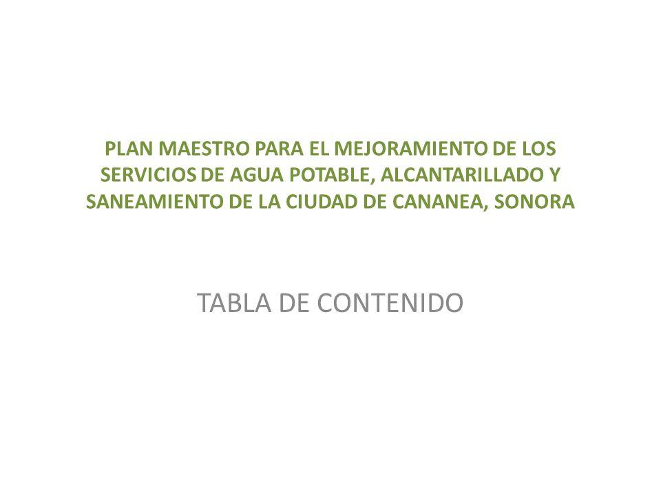 PLAN MAESTRO PARA EL MEJORAMIENTO DE LOS SERVICIOS DE AGUA POTABLE, ALCANTARILLADO Y SANEAMIENTO DE LA CIUDAD DE CANANEA, SONORA TABLA DE CONTENIDO