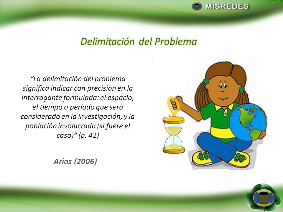 Arias (2006) La delimitación del problema significa indicar con precisión en la interrogante formulada: el espacio, el tiempo o período que será consi