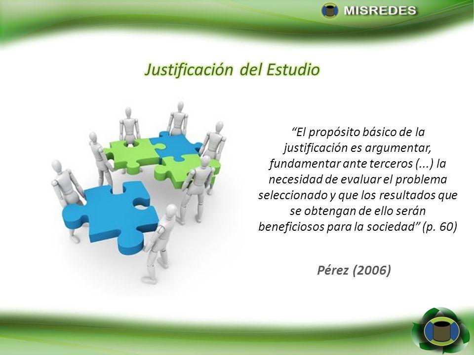 Pérez (2006) El propósito básico de la justificación es argumentar, fundamentar ante terceros (...) la necesidad de evaluar el problema seleccionado y