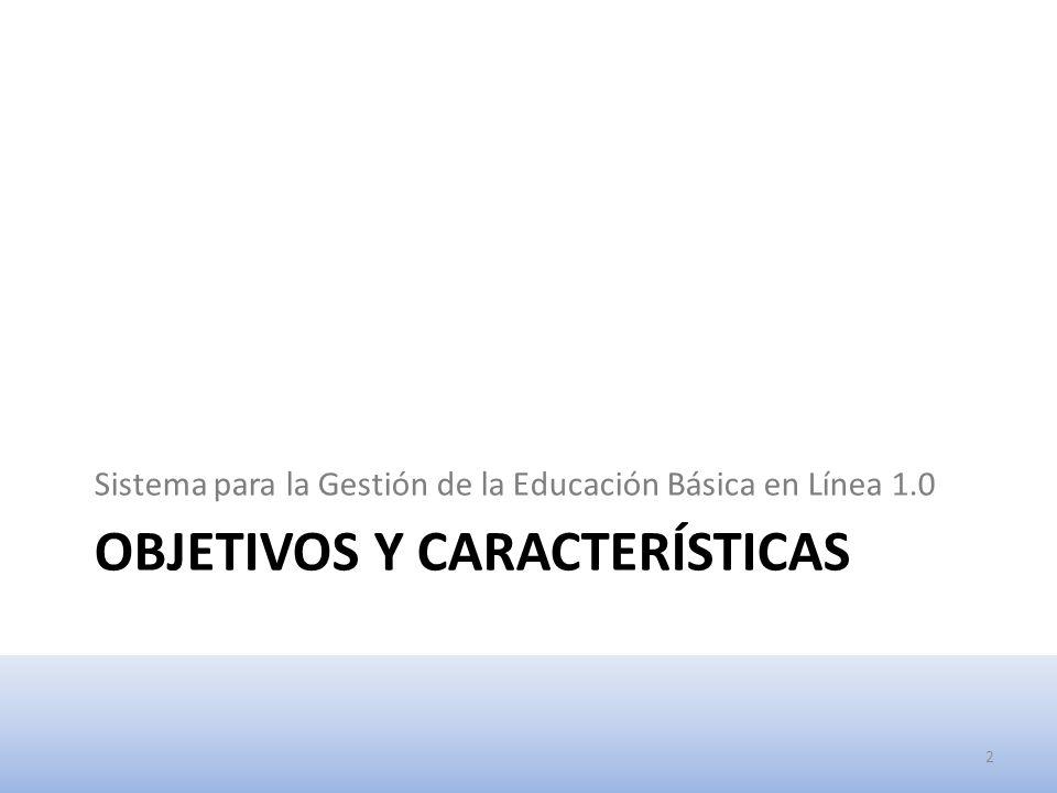 OBJETIVOS Y CARACTERÍSTICAS Sistema para la Gestión de la Educación Básica en Línea 1.0 2