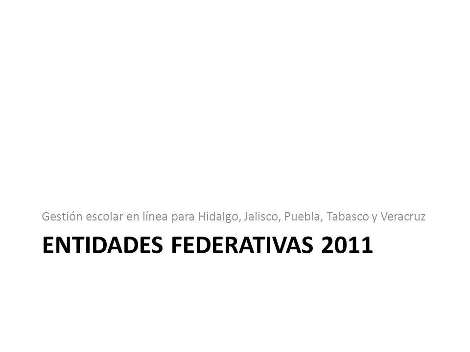 ENTIDADES FEDERATIVAS 2011 Gestión escolar en línea para Hidalgo, Jalisco, Puebla, Tabasco y Veracruz